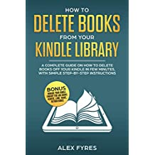how to delete books from your kindle library: A Complete Guide on How to Delete Books off your Kindle in Few Minutes, with Simple Step-By-Step Instructions