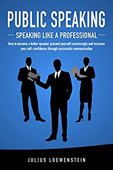 PUBLIC SPEAKING - Speaking like a Professional: How to become a better speaker, present yourself convincingly and increase your self-confidence through successful communication by [Loewenstein, Julius]