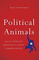 Political Animals: How Our Stone-Age Brain Gets in the Way of Smart Politics