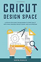 Cricut Design Space: A Step by Step Guide for Beginners to Start Cricut with Many Original Projects Ideas and Illustrations