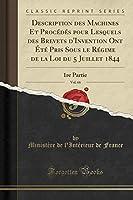 Description Des Machines Et Procédés Pour Lesquels Des Brevets d'Invention Ont Été Pris Sous Le Régime de la Loi Du 5 Juillet 1844, Vol. 66: 1re Partie (Classic Reprint)