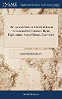 The Present State of Liberty in Great Britain and Her Colonies. by an Englishman. a New Edition, Corrected
