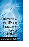 Discourse of the Life and Character of George Peabody.