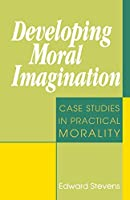 Developing Moral Imagination: Case Studies in Practical Morality
