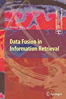 Data Fusion in Information Retrieval (Adaptation, Learning, and Optimization)