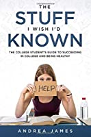The Stuff I Wish I'd Known: The College Student's Guide to Succeeding in College and Being Healthy (First Edition)