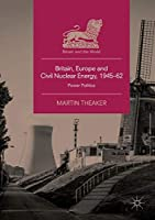 Britain, Europe and Civil Nuclear Energy, 1945–62: Power Politics (Britain and the World)