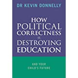 How Political Correctness is Destroying Education: And Your Child's Future.