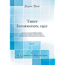 Tariff Information, 1921, Vol. 1: Hearings on General Tariff Revision Before the Committee on Ways and Means, House of Representatives; Schedule A, Chemicals, Oils, and Paints; Schedule B, Earths, Earthenware, and Glassware (Classic Reprint)