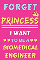 Forget Princess I Want To Be A Biomedical Engineer: lined notebook,Funny gift for girl,women
