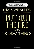 Composition Notebook: I Put Out The Fire And I Know Things Firefighter, Journal 6 x 9, 100 Page Blank Lined Paperback Journal/Notebook
