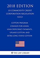 Cotton Program Changes for Loans, Loan Deficiency Payments, Upland Cotton, and Extra Long Staple Cotton (Us Commodity Credit Corporation Regulation) (CCC) (2018 Edition)