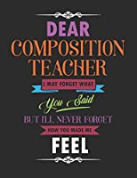 Dear Composition Teacher I May Forget What You Said But I'll Never Forget How You Made Me Feel: Blank Line Teacher Appreciation Notebook (8.5 x 11 - 110 pages)