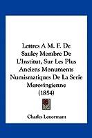 Lettres A M. F. de Saulcy Membre de L'Institut, Sur Les Plus Anciens Monuments Numismatiques de La Serie Merovingienne (1854)
