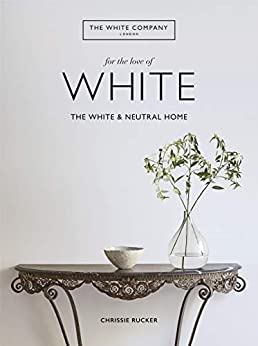 For the Love of White: The White & Neutral Home by [Company, Chrissie Rucker & The White]