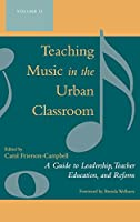 Teaching Music in the Urban Classroom: A Guide to Leadership, Teacher Education, And Reform