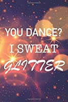 You Dance? I Sweat Glitter: Funny Dance Student And Teacher Notebook For Girls And Boys