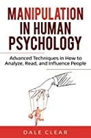 Manipulation in Human Psychology: Advanced Techniques in How to Analyze, Read, and Influence People (Intelligence 2.0)