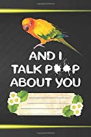 And I Talk Poop About You Notebook Journal: 110 Blank Lined Paper Pages 6x9 Personalized Customized Notebook Journal Gift For Sun Conure Parrot Bird Owners and Lovers
