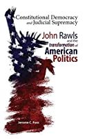 Constitutional Democracy and Judicial Supremacy: John Rawls and the Transformation of American Politics