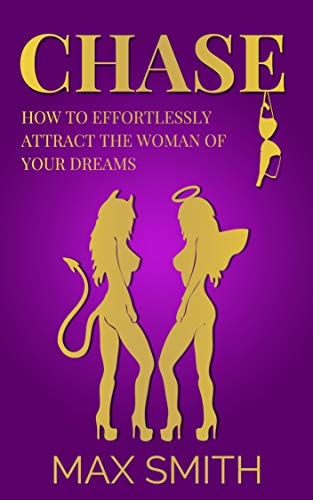 Chase: How to Effortlessly Attract The Woman of Your Dreams and Make Her Obsess Over You ( Destroy Your Approach Anxiety and End Your Loneliness, The Ultimate Dating Book For Men) (English Edition)