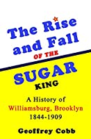 The Rise and Fall of the Sugar King: A History of Williamsburg, Brooklyn 1844-1909