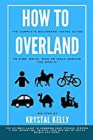 How to Overland: A Beginners Guide to Travel the World by Car, Motorcycle, Horse, Bicycle or on Foot!