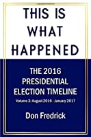 This Is What Happened Volume 3: The 2016 Presidential Election Timeline Volume 3 August 2016 - January 2017