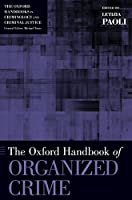 The Oxford Handbook of Organized Crime (The Oxford Handbooks in Criminology and Criminal Justice)