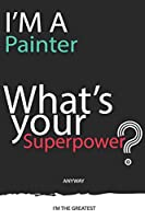 I'm a Painter What's Your Superpower ? Unique customized Gift for Painter profession - Journal with beautiful colors, 120 Page, Thoughtful Cool Present for Painter ( Painter notebook): Thank You Gift for Painter