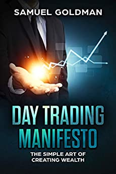 Day Trading Manifesto: The Simple Art of Creating Wealth by [Goldman, Samuel]