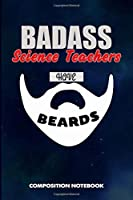 Badass Science Teachers Have Beards: Composition Notebook, Funny Sarcastic Birthday Journal for Bad Ass Bearded Men to write on