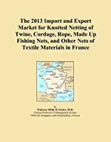 The 2013 Import and Export Market for Knotted Netting of Twine, Cordage, Rope, Made Up Fishing Nets, and Other Nets of Textile Materials in France