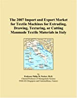The 2007 Import and Export Market for Textile Machines for Extruding, Drawing, Texturing, or Cutting Manmade Textile Materials in Italy