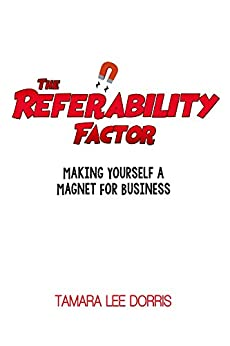 The Referability Factor: Making Yourself a Magnet For Business by [Dorris, Tamara]