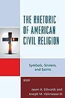 The Rhetoric of American Civil Religion: Symbols, Sinners, and Saints (Lexington Studies in Political Communication)