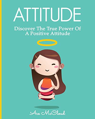 Download Attitude: Discover The True Power Of A Positive Attitude (Attain Personal Growth & Happiness by Mastering) 1640480048