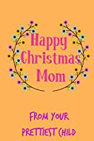 Happy Christmas Mom From Your Prettiest Child: From Daughter Son Kid  - Rude Naughty Xmas Notebook For Her Mother Mom Mum Book for In Law Grandmother (Unique Funny Alternative to a Greeting Card)