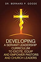 Developing a Servant Leadership Curriculum to Excite, Equip, and Empower Pastors and Church Leaders: God's Servants, Doing God's Work, God's Way, By God's Power