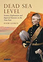 Dead Sea Level: Science, Exploration and Imperial Interests in the Near East (Tauris Historical Geography)