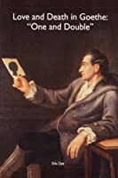 Love And Death In Goethe: One And Double (Studies in German Literature, Linguistics, & Culture)
