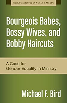 Bourgeois Babes, Bossy Wives, and Bobby Haircuts: A Case for Gender Equality in Ministry (Fresh Perspectives on Women in Ministry) by [Bird, Michael F.]
