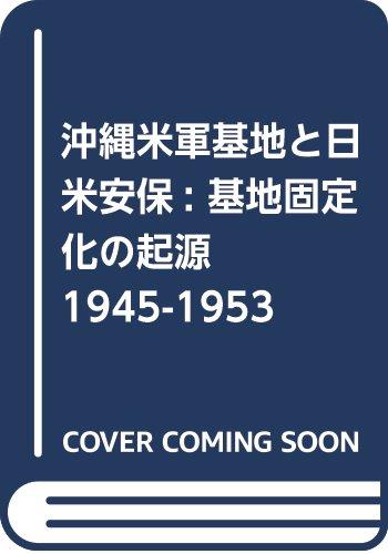 沖縄米軍基地と日米安保: 基地固定化の起源 1945-1953