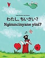 Watashi, Chiisai? Ngimncinyane Yini?: Japanese [hirigana and Romaji]-Ndebele/Southern Ndebele/Transvaal Ndebele (Isindebele): Children's Picture Book (Bilingual Edition)