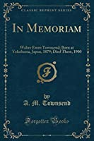 In Memoriam: Walter Ewen Townsend; Born at Yokohama, Japan, 1879; Died There, 1900 (Classic Reprint)