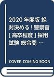 2020年度版 絶対決める!警察官[高卒程度]採用試験 総合問題集