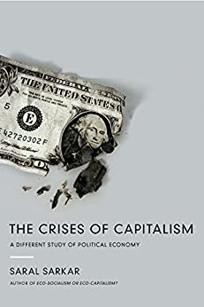 The Crises of Capitalism: A Different Study of Political Economy by [Sarkar, Saral]