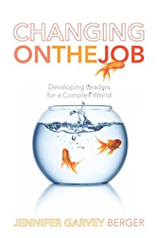 Changing on the Job: Developing Leaders for a Complex World by [Berger, Jennifer Garvey]