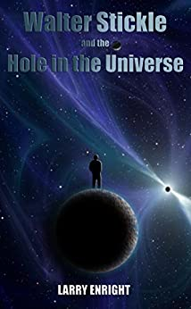 Walter Stickle and the Hole in the Universe (The Adventures of Walter Stickle Book 3) by [Enright, Larry]