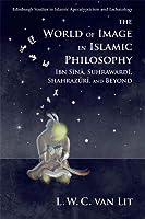 The World of Image in Islamic Philosophy: Ibn Sina, Suhrawardi, Shahrazuri and Beyond (Edinburgh Studies in Islamic Apocalypticism and Eschatology)